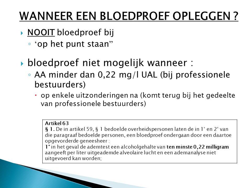  NOOIT bloedproef bij ◦ ' op het punt staan  bloedproef niet mogelijk wanneer : ◦ AA minder dan 0,22 mg/l UAL (bij professionele bestuurders)  op enkele uitzonderingen na (komt terug bij het gedeelte van professionele bestuurders) WANNEER EEN BLOEDPROEF OPLEGGEN .