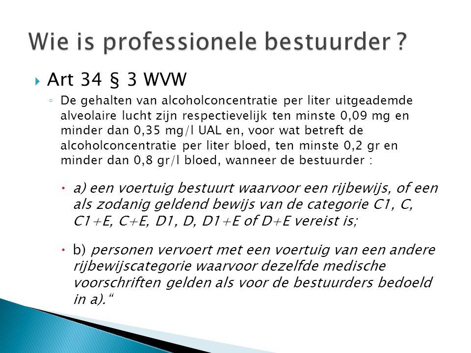  Art 34 § 3 WVW ◦ De gehalten van alcoholconcentratie per liter uitgeademde alveolaire lucht zijn respectievelijk ten minste 0,09 mg en minder dan 0,35 mg/l UAL en, voor wat betreft de alcoholconcentratie per liter bloed, ten minste 0,2 gr en minder dan 0,8 gr/l bloed, wanneer de bestuurder :  a) een voertuig bestuurt waarvoor een rijbewijs, of een als zodanig geldend bewijs van de categorie C1, C, C1+E, C+E, D1, D, D1+E of D+E vereist is;  b) personen vervoert met een voertuig van een andere rijbewijscategorie waarvoor dezelfde medische voorschriften gelden als voor de bestuurders bedoeld in a).