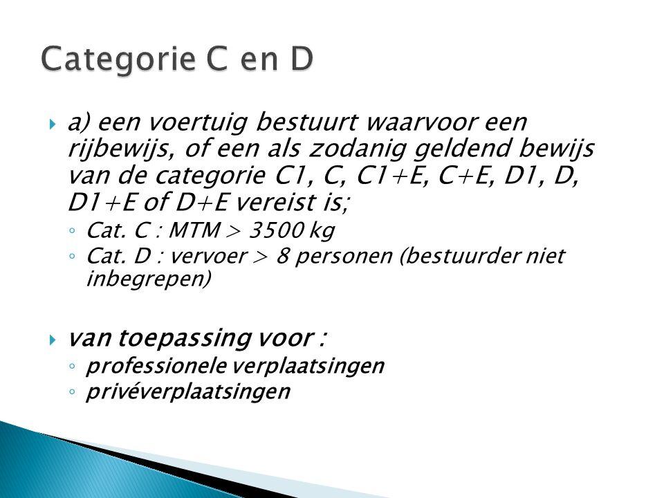  a) een voertuig bestuurt waarvoor een rijbewijs, of een als zodanig geldend bewijs van de categorie C1, C, C1+E, C+E, D1, D, D1+E of D+E vereist is; ◦ Cat.