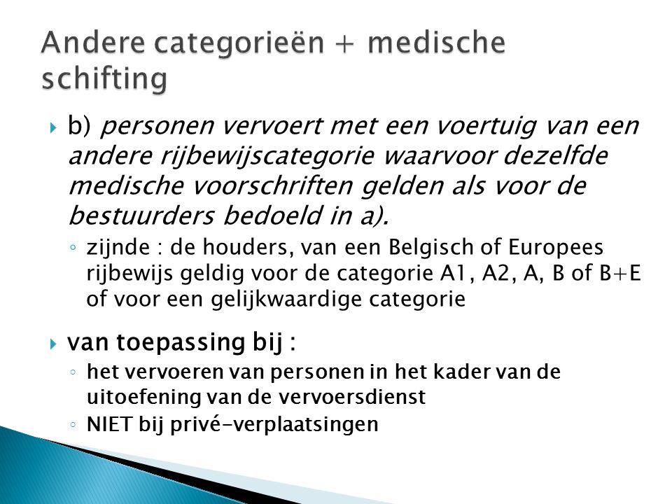  b) personen vervoert met een voertuig van een andere rijbewijscategorie waarvoor dezelfde medische voorschriften gelden als voor de bestuurders bedoeld in a).