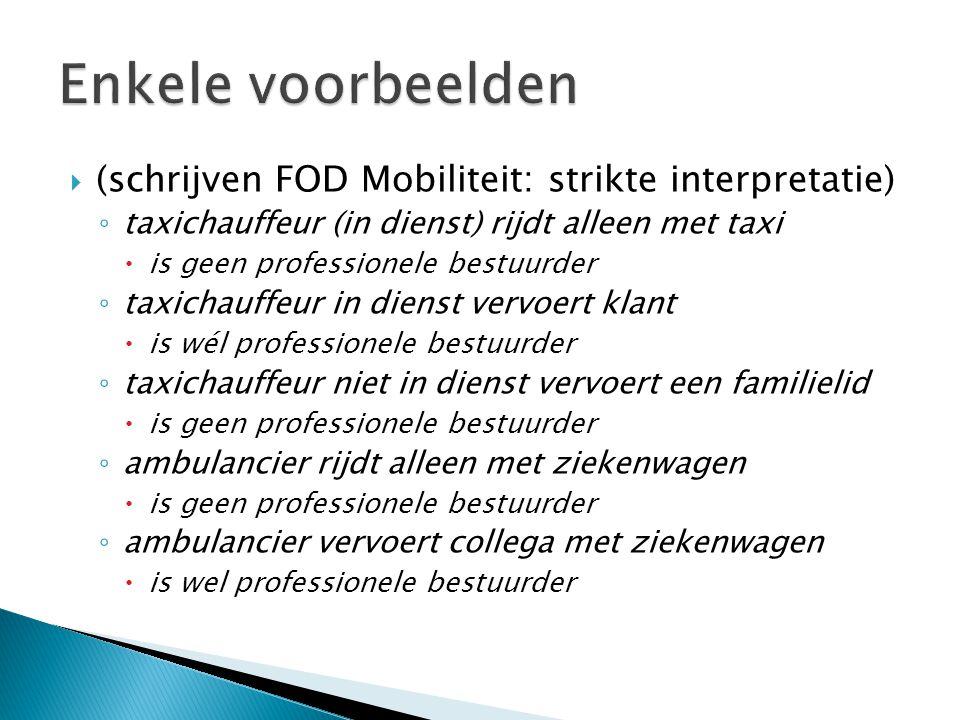  (schrijven FOD Mobiliteit: strikte interpretatie) ◦ taxichauffeur (in dienst) rijdt alleen met taxi  is geen professionele bestuurder ◦ taxichauffeur in dienst vervoert klant  is wél professionele bestuurder ◦ taxichauffeur niet in dienst vervoert een familielid  is geen professionele bestuurder ◦ ambulancier rijdt alleen met ziekenwagen  is geen professionele bestuurder ◦ ambulancier vervoert collega met ziekenwagen  is wel professionele bestuurder