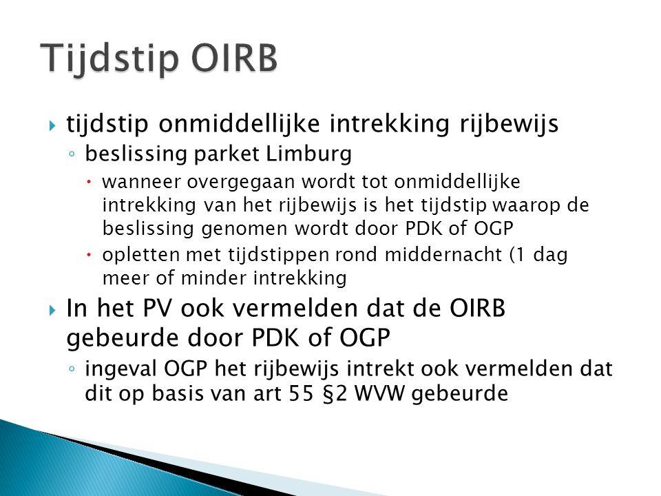  tijdstip onmiddellijke intrekking rijbewijs ◦ beslissing parket Limburg  wanneer overgegaan wordt tot onmiddellijke intrekking van het rijbewijs is het tijdstip waarop de beslissing genomen wordt door PDK of OGP  opletten met tijdstippen rond middernacht (1 dag meer of minder intrekking  In het PV ook vermelden dat de OIRB gebeurde door PDK of OGP ◦ ingeval OGP het rijbewijs intrekt ook vermelden dat dit op basis van art 55 §2 WVW gebeurde