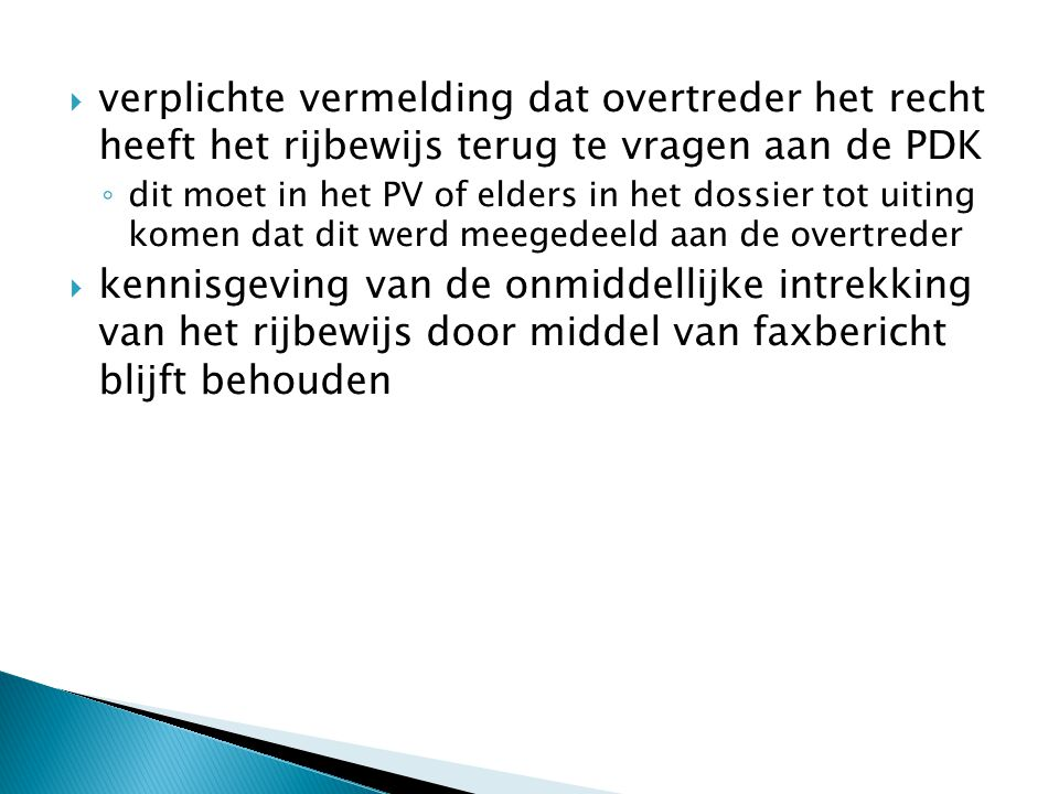  verplichte vermelding dat overtreder het recht heeft het rijbewijs terug te vragen aan de PDK ◦ dit moet in het PV of elders in het dossier tot uiting komen dat dit werd meegedeeld aan de overtreder  kennisgeving van de onmiddellijke intrekking van het rijbewijs door middel van faxbericht blijft behouden