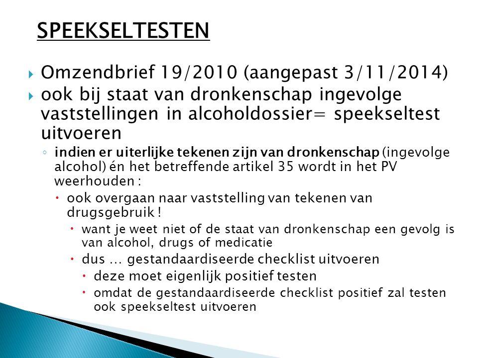  Omzendbrief 19/2010 (aangepast 3/11/2014)  ook bij staat van dronkenschap ingevolge vaststellingen in alcoholdossier= speekseltest uitvoeren ◦ indien er uiterlijke tekenen zijn van dronkenschap (ingevolge alcohol) én het betreffende artikel 35 wordt in het PV weerhouden :  ook overgaan naar vaststelling van tekenen van drugsgebruik .