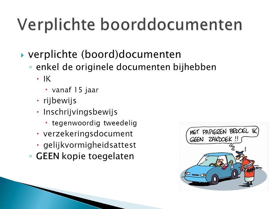  verplichte (boord)documenten ◦ enkel de originele documenten bijhebben  IK  vanaf 15 jaar  rijbewijs  Inschrijvingsbewijs  tegenwoordig tweedelig  verzekeringsdocument  gelijkvormigheidsattest ◦ GEEN kopie toegelaten