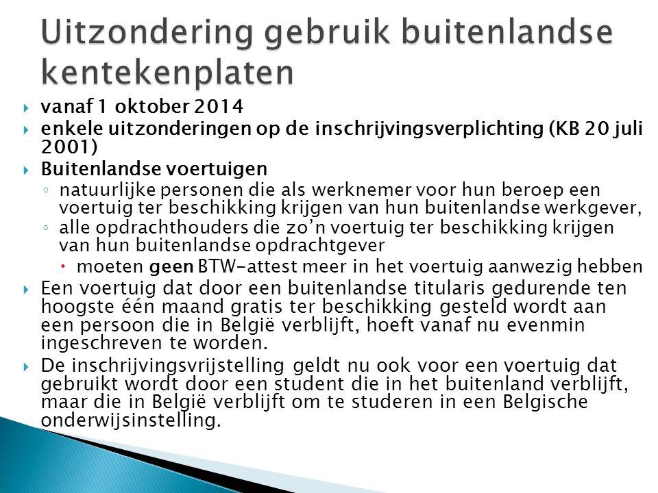  vanaf 1 oktober 2014  enkele uitzonderingen op de inschrijvingsverplichting (KB 20 juli 2001)  Buitenlandse voertuigen ◦ natuurlijke personen die als werknemer voor hun beroep een voertuig ter beschikking krijgen van hun buitenlandse werkgever, ◦ alle opdrachthouders die zo'n voertuig ter beschikking krijgen van hun buitenlandse opdrachtgever  moeten geen BTW-attest meer in het voertuig aanwezig hebben  Een voertuig dat door een buitenlandse titularis gedurende ten hoogste één maand gratis ter beschikking gesteld wordt aan een persoon die in België verblijft, hoeft vanaf nu evenmin ingeschreven te worden.
