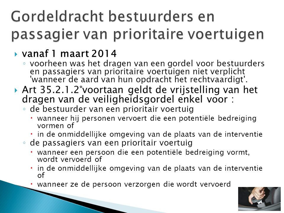  vanaf 1 maart 2014 ◦ voorheen was het dragen van een gordel voor bestuurders en passagiers van prioritaire voertuigen niet verplicht wanneer de aard van hun opdracht het rechtvaardigt .