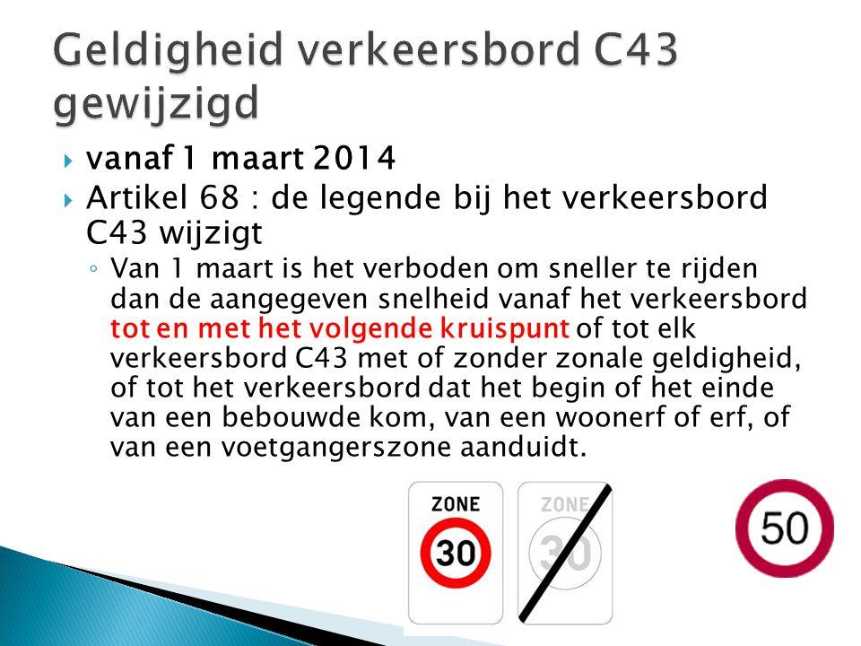  vanaf 1 maart 2014  Artikel 68 : de legende bij het verkeersbord C43 wijzigt ◦ Van 1 maart is het verboden om sneller te rijden dan de aangegeven snelheid vanaf het verkeersbord tot en met het volgende kruispunt of tot elk verkeersbord C43 met of zonder zonale geldigheid, of tot het verkeersbord dat het begin of het einde van een bebouwde kom, van een woonerf of erf, of van een voetgangerszone aanduidt.