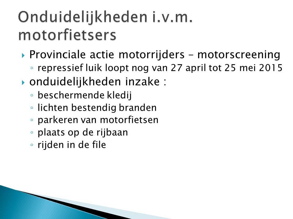  Provinciale actie motorrijders – motorscreening ◦ repressief luik loopt nog van 27 april tot 25 mei 2015  onduidelijkheden inzake : ◦ beschermende kledij ◦ lichten bestendig branden ◦ parkeren van motorfietsen ◦ plaats op de rijbaan ◦ rijden in de file