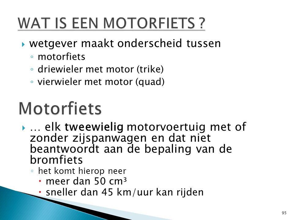  wetgever maakt onderscheid tussen ◦ motorfiets ◦ driewieler met motor (trike) ◦ vierwieler met motor (quad) 95  … elk tweewielig motorvoertuig met of zonder zijspanwagen en dat niet beantwoordt aan de bepaling van de bromfiets ◦ het komt hierop neer  meer dan 50 cm³  sneller dan 45 km/uur kan rijden