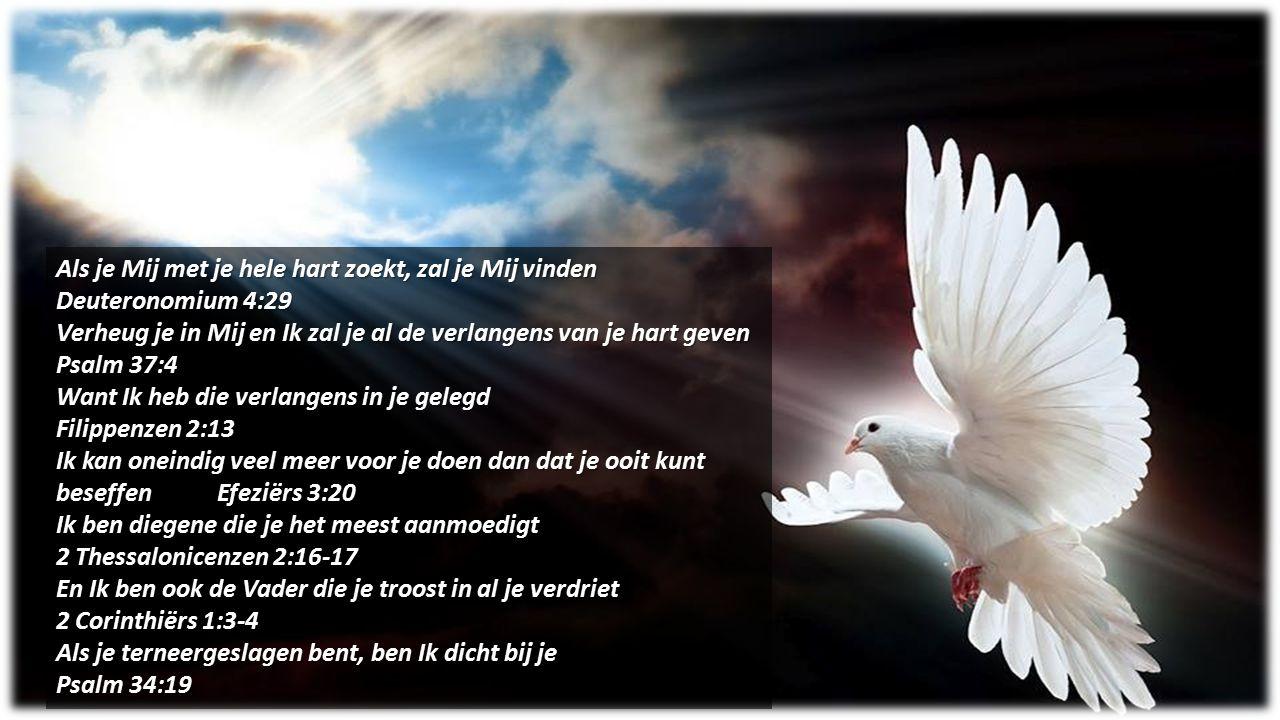 Als je Mij met je hele hart zoekt, zal je Mij vinden Deuteronomium 4:29 Verheug je in Mij en Ik zal je al de verlangens van je hart geven Psalm 37:4 W