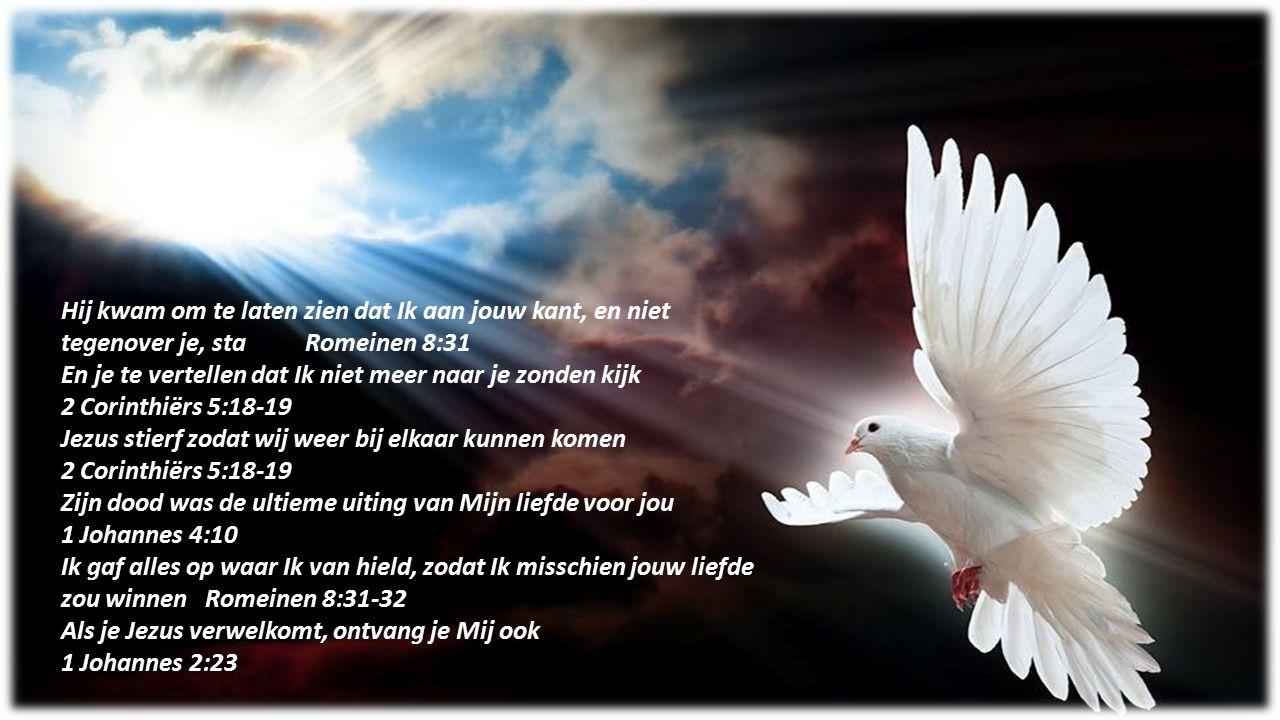 Hij kwam om te laten zien dat Ik aan jouw kant, en niet tegenover je, sta Romeinen 8:31 En je te vertellen dat Ik niet meer naar je zonden kijk 2 Cori