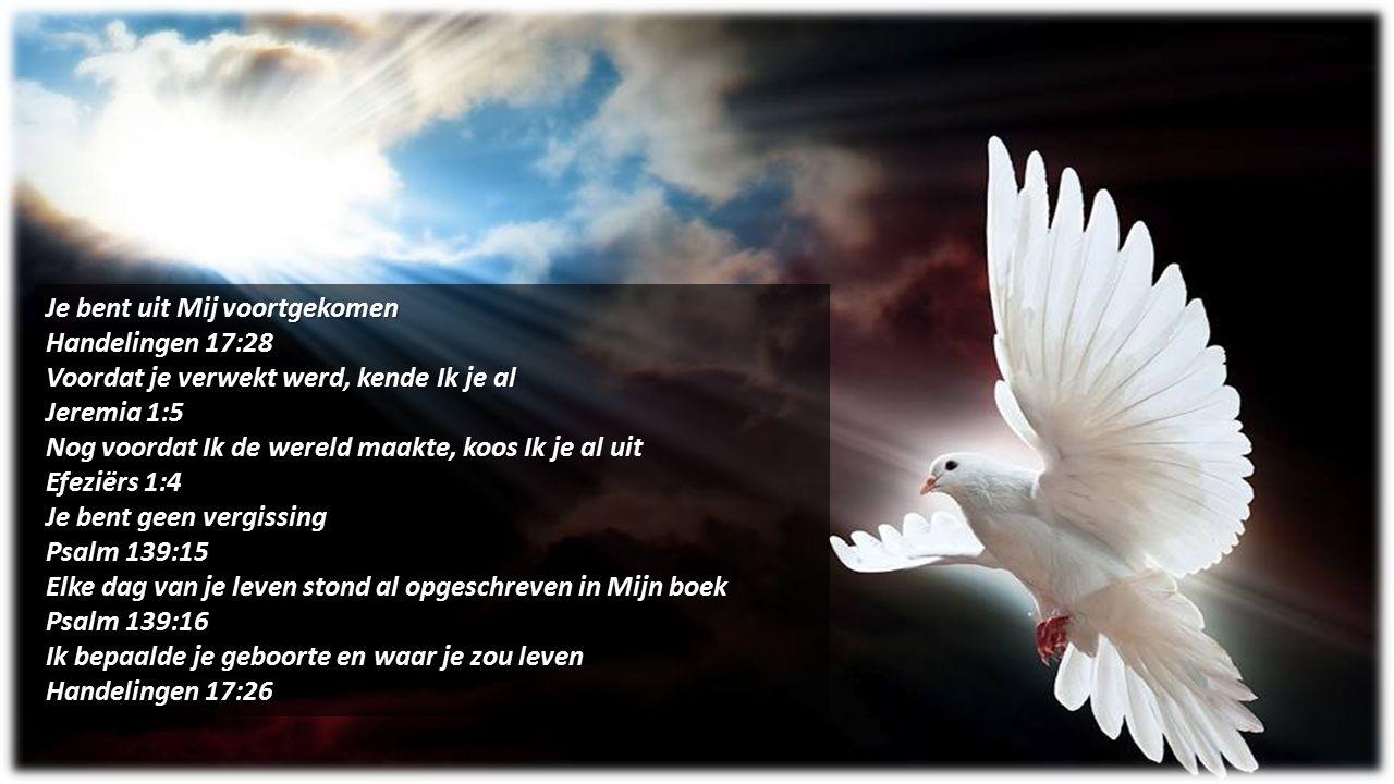 Je bent uit Mij voortgekomen Handelingen 17:28 Voordat je verwekt werd, kende Ik je al Jeremia 1:5 Nog voordat Ik de wereld maakte, koos Ik je al uit