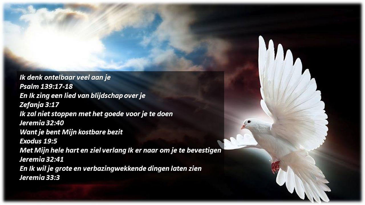 Ik denk ontelbaar veel aan je Psalm 139:17-18 En Ik zing een lied van blijdschap over je Zefanja 3:17 Ik zal niet stoppen met het goede voor je te doe