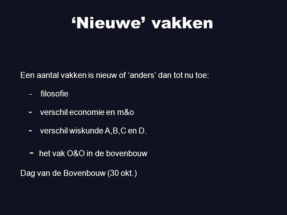 'Nieuwe' vakken Een aantal vakken is nieuw of 'anders' dan tot nu toe: - filosofie - verschil economie en m&o - verschil wiskunde A,B,C en D.