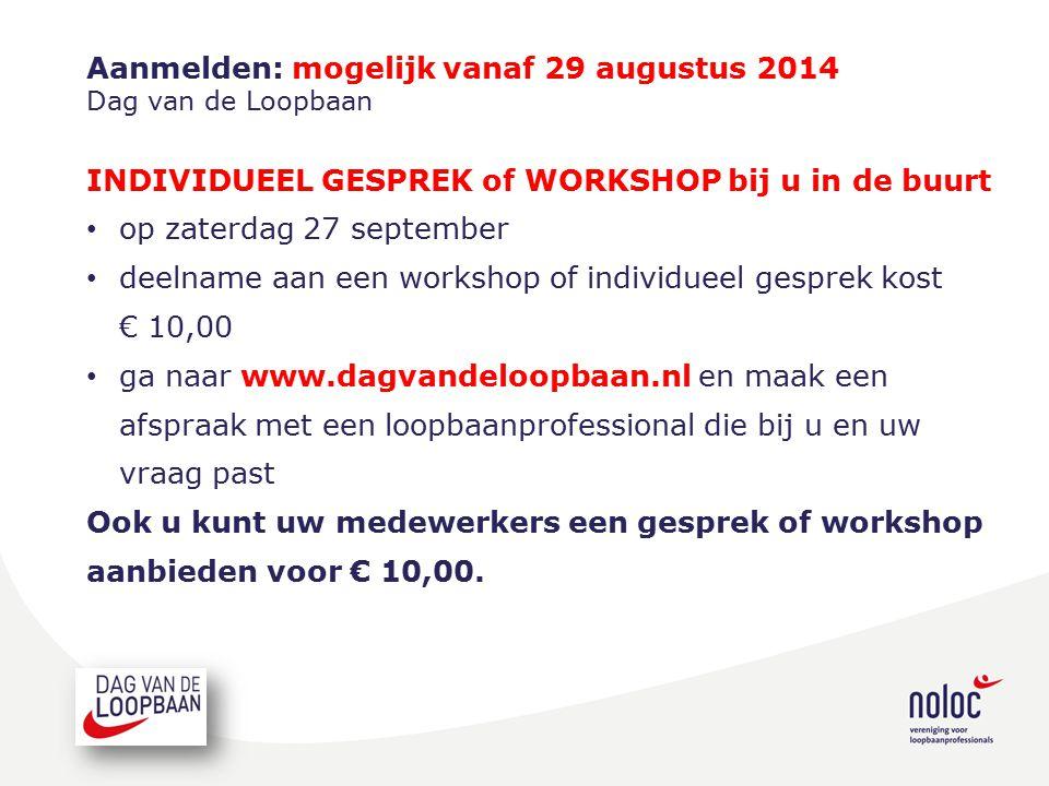 Aanmelden: mogelijk vanaf 29 augustus 2014 Dag van de Loopbaan INDIVIDUEEL GESPREK of WORKSHOP bij u in de buurt op zaterdag 27 september deelname aan een workshop of individueel gesprek kost € 10,00 ga naar www.dagvandeloopbaan.nl en maak een afspraak met een loopbaanprofessional die bij u en uw vraag past Ook u kunt uw medewerkers een gesprek of workshop aanbieden voor € 10,00.