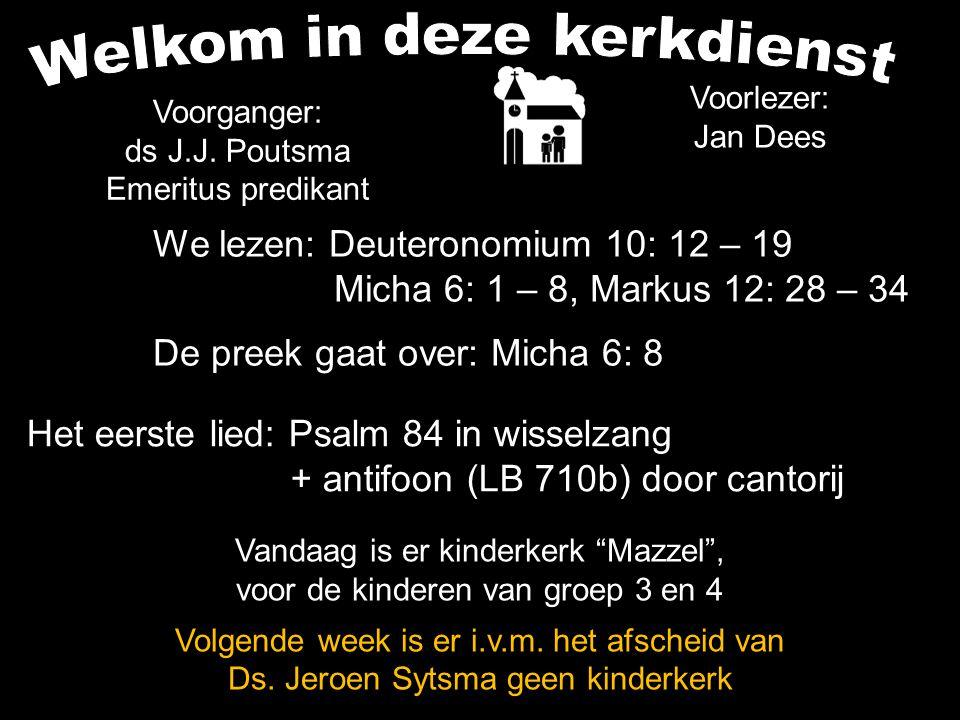 We lezen: Deuteronomium 10: 12 – 19 Micha 6: 1 – 8, Markus 12: 28 – 34 De preek gaat over: Micha 6: 8 Voorlezer: Jan Dees Voorganger: ds J.J. Poutsma