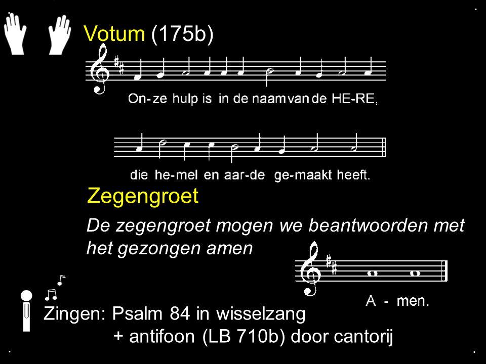 Votum (175b) Zegengroet De zegengroet mogen we beantwoorden met het gezongen amen Zingen: Psalm 84 in wisselzang + antifoon (LB 710b) door cantorij...