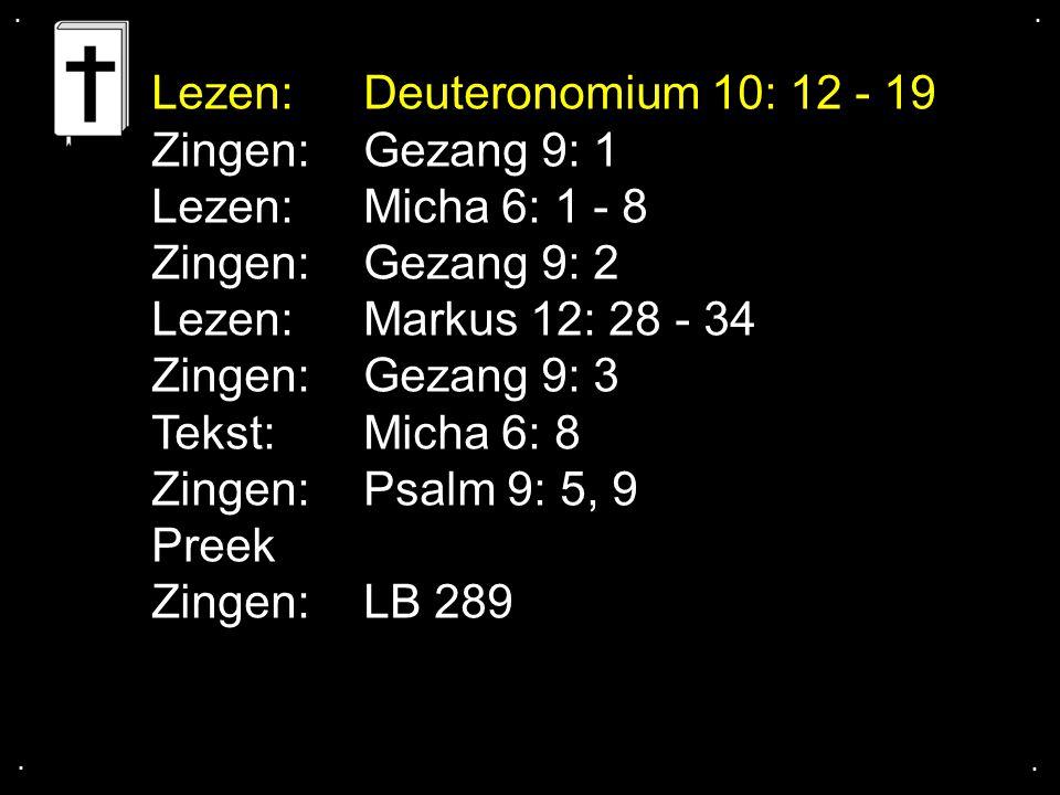 .... Lezen:Deuteronomium 10: 12 - 19 Zingen:Gezang 9: 1 Lezen:Micha 6: 1 - 8 Zingen:Gezang 9: 2 Lezen:Markus 12: 28 - 34 Zingen:Gezang 9: 3 Tekst: Mic