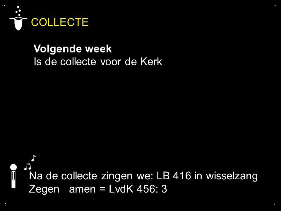 .... COLLECTE Volgende week Is de collecte voor de Kerk Na de collecte zingen we: LB 416 in wisselzang Zegen amen = LvdK 456: 3