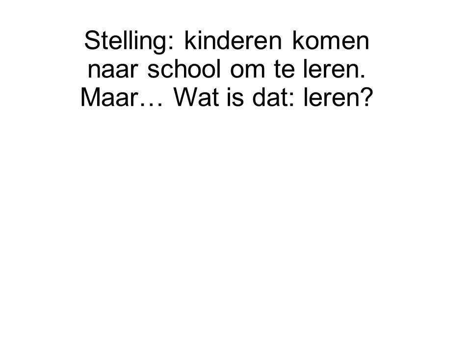Stelling: kinderen komen naar school om te leren. Maar… Wat is dat: leren?