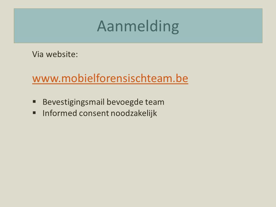 Aanmelding Via website: www.mobielforensischteam.be  Bevestigingsmail bevoegde team  Informed consent noodzakelijk