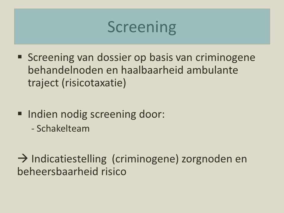 Screening  Screening van dossier op basis van criminogene behandelnoden en haalbaarheid ambulante traject (risicotaxatie)  Indien nodig screening do