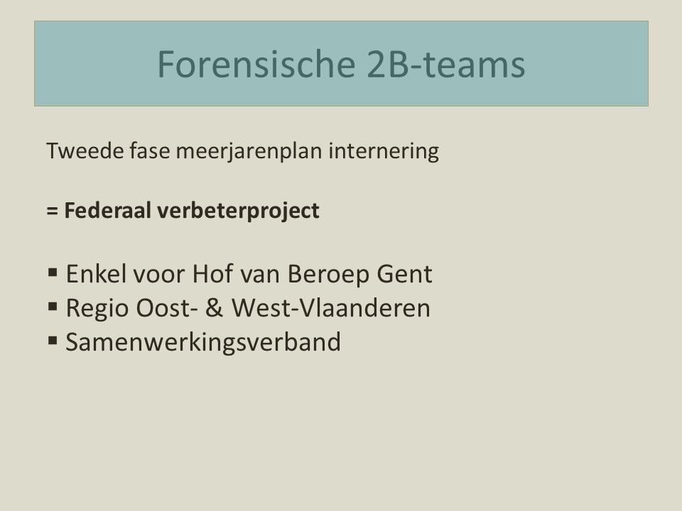 Forensische 2B-teams Tweede fase meerjarenplan internering = Federaal verbeterproject  Enkel voor Hof van Beroep Gent  Regio Oost- & West-Vlaanderen