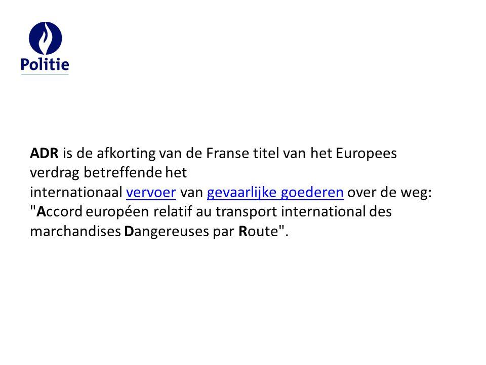 ADR is de afkorting van de Franse titel van het Europees verdrag betreffende het internationaal vervoer van gevaarlijke goederen over de weg: