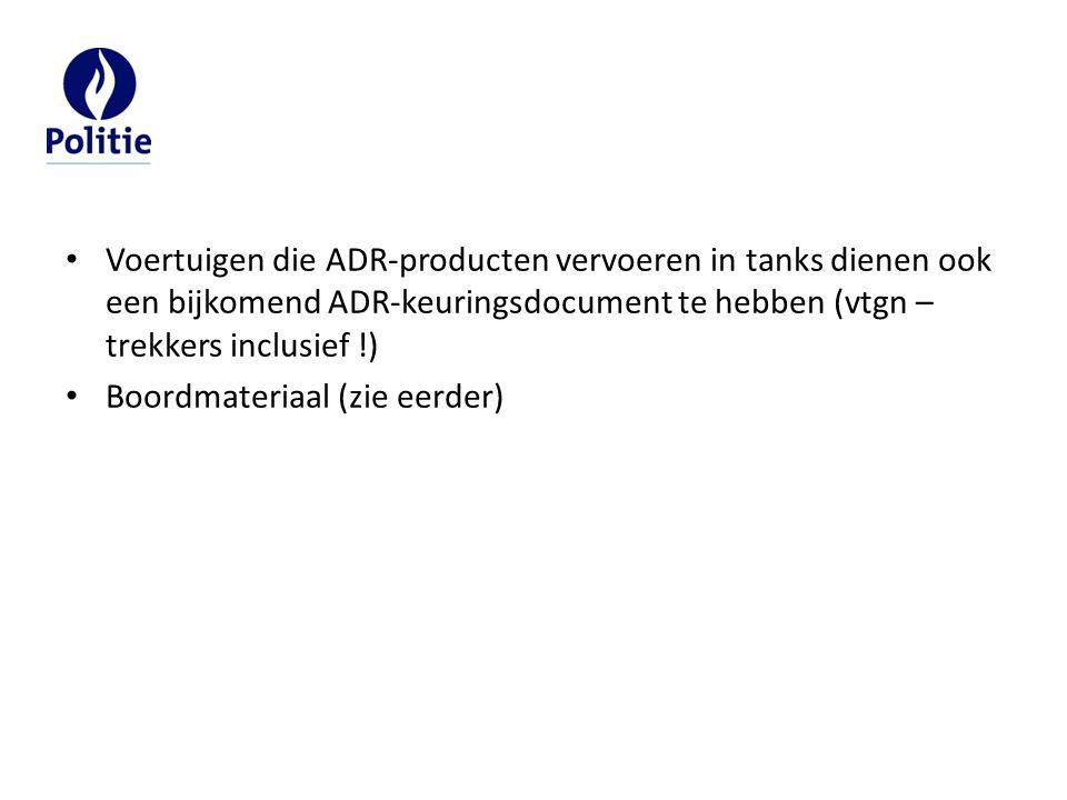 Voertuigen die ADR-producten vervoeren in tanks dienen ook een bijkomend ADR-keuringsdocument te hebben (vtgn – trekkers inclusief !) Boordmateriaal (