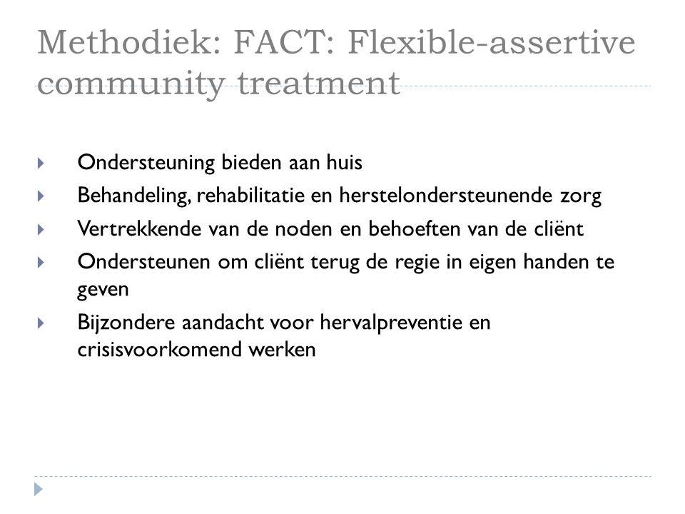 Methodiek: FACT: Flexible-assertive community treatment  Ondersteuning bieden aan huis  Behandeling, rehabilitatie en herstelondersteunende zorg  V