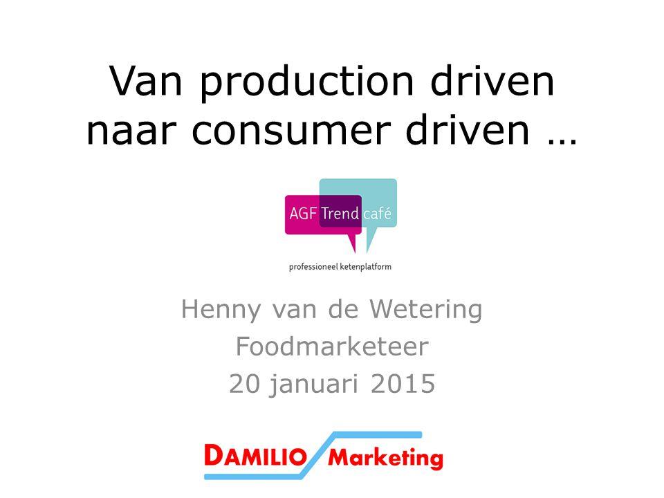 Van production driven naar consumer driven … Henny van de Wetering Foodmarketeer 20 januari 2015