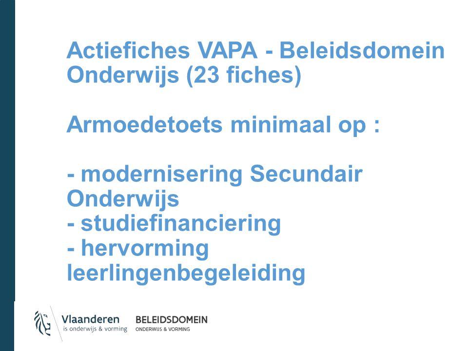 Actiefiches VAPA - Beleidsdomein Onderwijs (23 fiches) Armoedetoets minimaal op : - modernisering Secundair Onderwijs - studiefinanciering - hervorming leerlingenbegeleiding