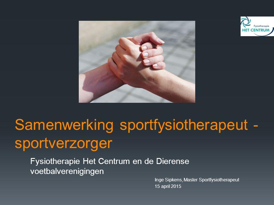 Samenwerking sportfysiotherapeut - sportverzorger Fysiotherapie Het Centrum en de Dierense voetbalverenigingen Inge Sipkens, Master Sportfysiotherapeut 15 april 2015