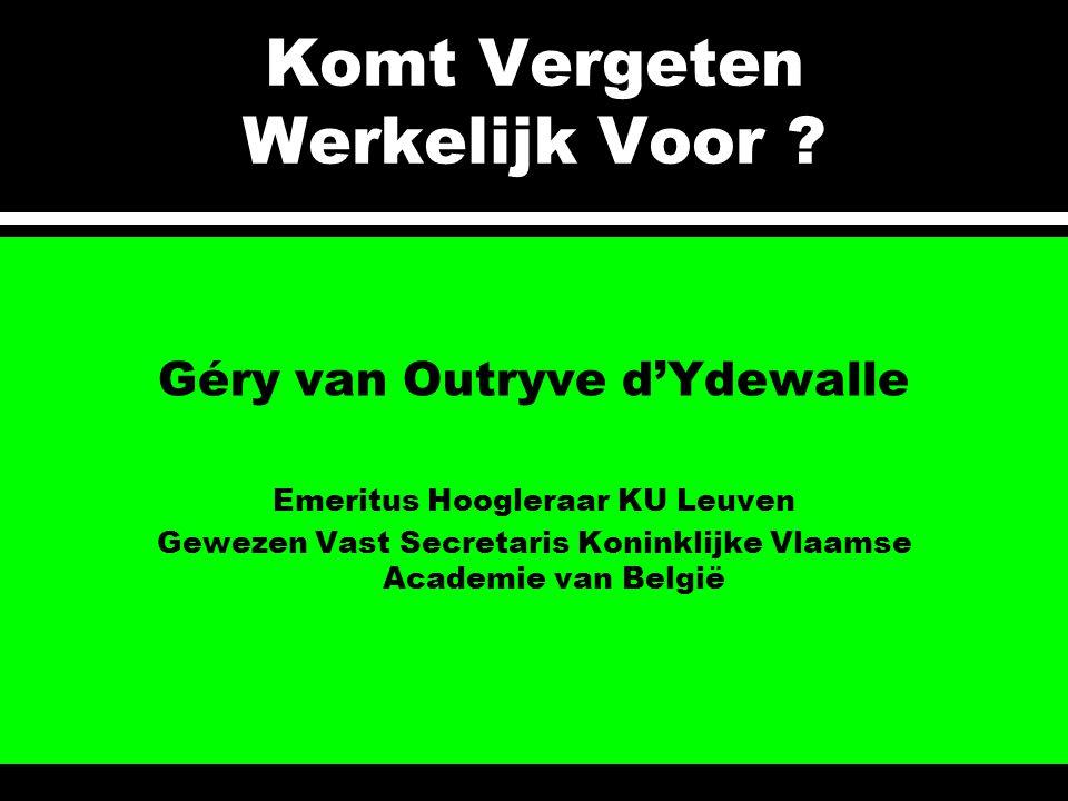 Komt Vergeten Werkelijk Voor ? Géry van Outryve d'Ydewalle Emeritus Hoogleraar KU Leuven Gewezen Vast Secretaris Koninklijke Vlaamse Academie van Belg