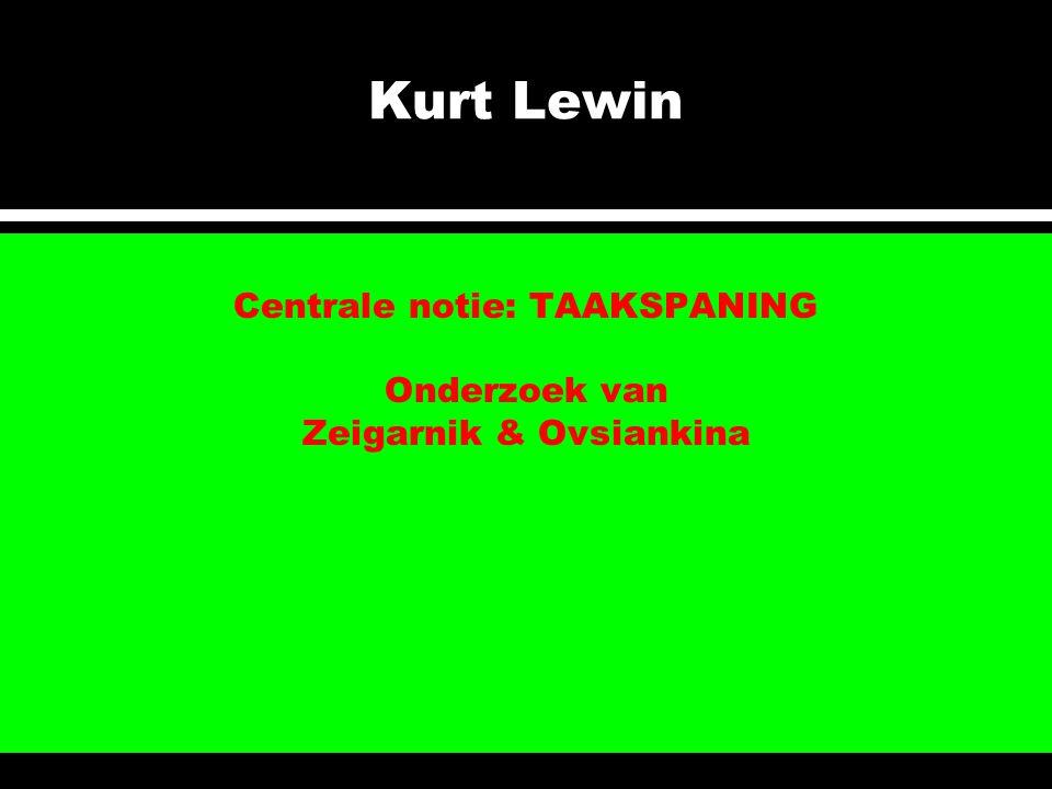 Kurt Lewin Centrale notie: TAAKSPANING Onderzoek van Zeigarnik & Ovsiankina