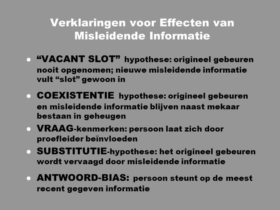 Verklaringen voor Effecten van Misleidende Informatie l VACANT SLOT hypothese: origineel gebeuren nooit opgenomen; nieuwe misleidende informatie vult slot gewoon in l COEXISTENTIE hypothese: origineel gebeuren en misleidende informatie blijven naast mekaar bestaan in geheugen l VRAAG -kenmerken: persoon laat zich door proefleider beïnvloeden l SUBSTITUTIE -hypothese: het origineel gebeuren wordt vervaagd door misleidende informatie l ANTWOORD-BIAS: persoon steunt op de meest recent gegeven informatie