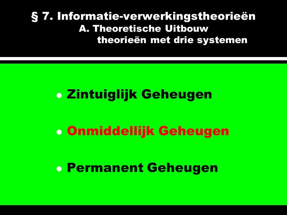 § 7. Informatie-verwerkingstheorieën A. Theoretische Uitbouw theorieën met drie systemen l Zintuiglijk Geheugen l Onmiddellijk Geheugen l Permanent Ge