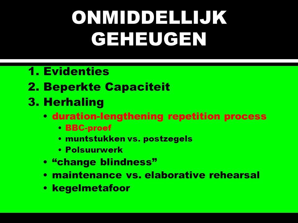 ONMIDDELLIJK GEHEUGEN 1. Evidenties 2. Beperkte Capaciteit 3. Herhaling duration-lengthening repetition process BBC-proef muntstukken vs. postzegels P