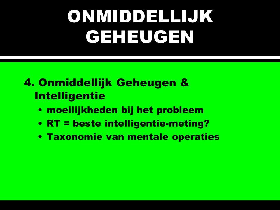 ONMIDDELLIJK GEHEUGEN 4. Onmiddellijk Geheugen & Intelligentie moeilijkheden bij het probleem RT = beste intelligentie-meting? Taxonomie van mentale o