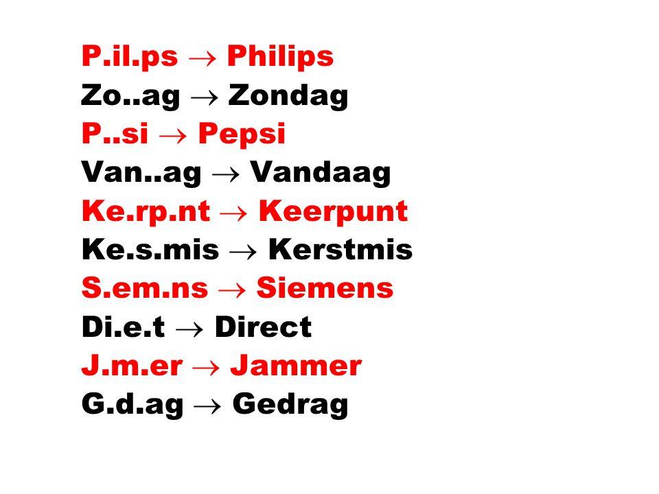 l P.il.ps  Philips l Zo..ag  Zondag l P..si  Pepsi l Van..ag  Vandaag l Ke.rp.nt  Keerpunt l Ke.s.mis  Kerstmis l S.em.ns  Siemens l Di.e.t  Direct l J.m.er  Jammer l G.d.ag  Gedrag