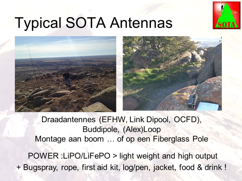 Typical SOTA Antennas Draadantennes (EFHW, Link Dipool, OCFD), Buddipole, (Alex)Loop Montage aan boom … of op een Fiberglass Pole POWER :LiPO/LiFePO > light weight and high output + Bugspray, rope, first aid kit, log/pen, jacket, food & drink !