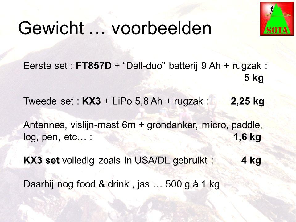 Gewicht … voorbeelden Eerste set : FT857D + Dell-duo batterij 9 Ah + rugzak : 5 kg Tweede set : KX3 + LiPo 5,8 Ah + rugzak : 2,25 kg Antennes, vislijn-mast 6m + grondanker, micro, paddle, log, pen, etc… : 1,6 kg KX3 set volledig zoals in USA/DL gebruikt : 4 kg Daarbij nog food & drink, jas … 500 g à 1 kg