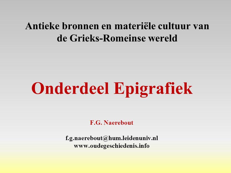 Antieke bronnen en materiële cultuur van de Grieks-Romeinse wereld Onderdeel Epigrafiek F.G. Naerebout f.g.naerebout@hum.leidenuniv.nl www.oudegeschie
