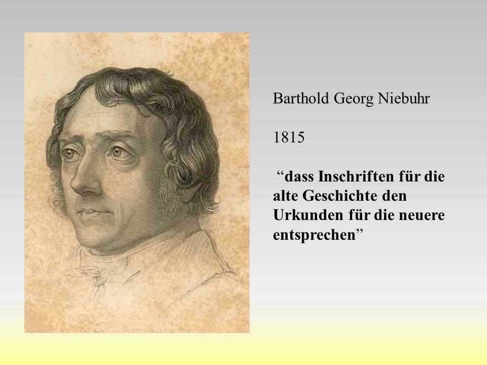 """Barthold Georg Niebuhr 1815 """"dass Inschriften für die alte Geschichte den Urkunden für die neuere entsprechen"""""""