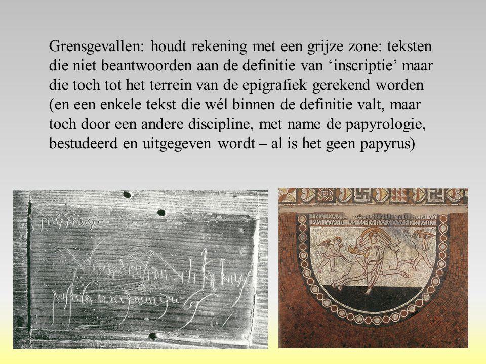Grensgevallen: houdt rekening met een grijze zone: teksten die niet beantwoorden aan de definitie van 'inscriptie' maar die toch tot het terrein van de epigrafiek gerekend worden (en een enkele tekst die wél binnen de definitie valt, maar toch door een andere discipline, met name de papyrologie, bestudeerd en uitgegeven wordt – al is het geen papyrus)