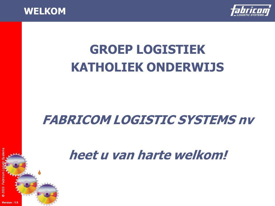 © 2003 Fabricom Logistic Systems Version : 1.0 WELKOM GROEP LOGISTIEK KATHOLIEK ONDERWIJS FABRICOM LOGISTIC SYSTEMS nv heet u van harte welkom!
