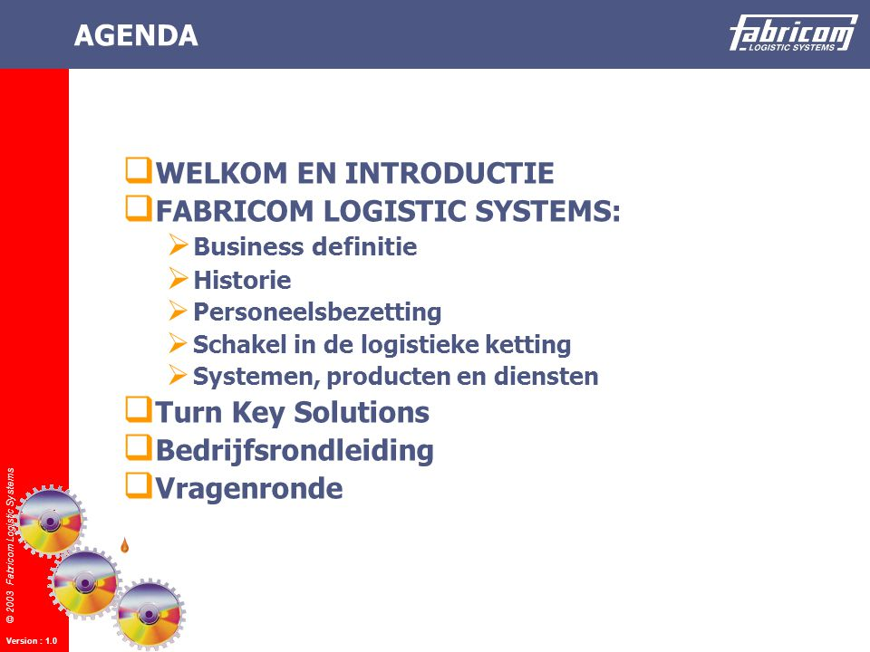 © 2003 Fabricom Logistic Systems Version : 1.0 AGENDA 1  WELKOM EN INTRODUCTIE  FABRICOM LOGISTIC SYSTEMS:  Business definitie  Historie  Personeelsbezetting  Schakel in de logistieke ketting  Systemen, producten en diensten  Turn Key Solutions  Bedrijfsrondleiding  Vragenronde