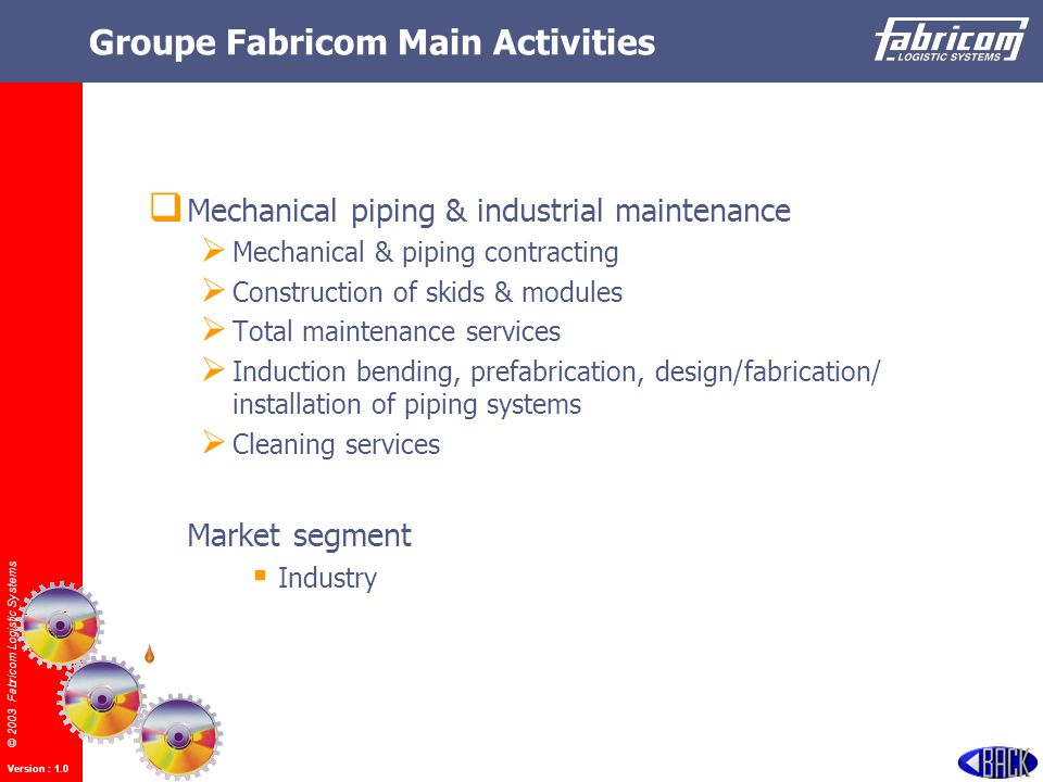 © 2003 Fabricom Logistic Systems Version : 1.0 Groupe Fabricom Main Activities  Mechanical piping & industrial maintenance  Mechanical & piping contracting  Construction of skids & modules  Total maintenance services  Induction bending, prefabrication, design/fabrication/ installation of piping systems  Cleaning services Market segment  Industry