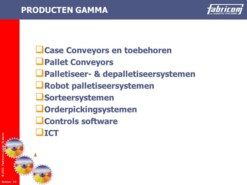 © 2003 Fabricom Logistic Systems Version : 1.0 PRODUCTEN GAMMA  Case Conveyors en toebehoren  Pallet Conveyors  Palletiseer- & depalletiseersystemen  Robot palletiseersystemen  Sorteersystemen  Orderpickingsystemen  Controls software  ICT